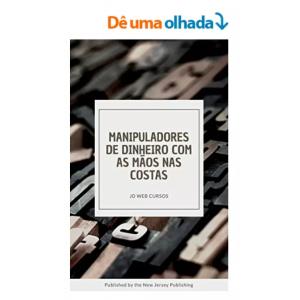 eBook Manipuladores de Dinheiro com as Mãos Nas Costas: Como Ganhar Dinheiro de Forma Simples e Prática