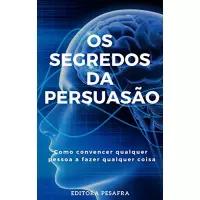 eBook Os Segredos da Persuasão: Como Convencer Qualquer Pessoa a Fazer Qualquer Coisa - Editora PESAFRA