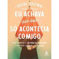 Livro Eu Achava Que Isso Só Acontecia Comigo - Brené Brown