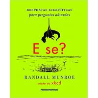 Livro E Se?: Respostas Científicas para Perguntas Absurdas - Randall Munroe